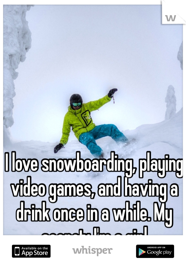 I love snowboarding, playing video games, and having a drink once in a while. My secret: I'm a girl