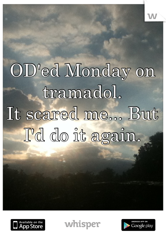 OD'ed Monday on tramadol. It scared me... But I'd do it again.