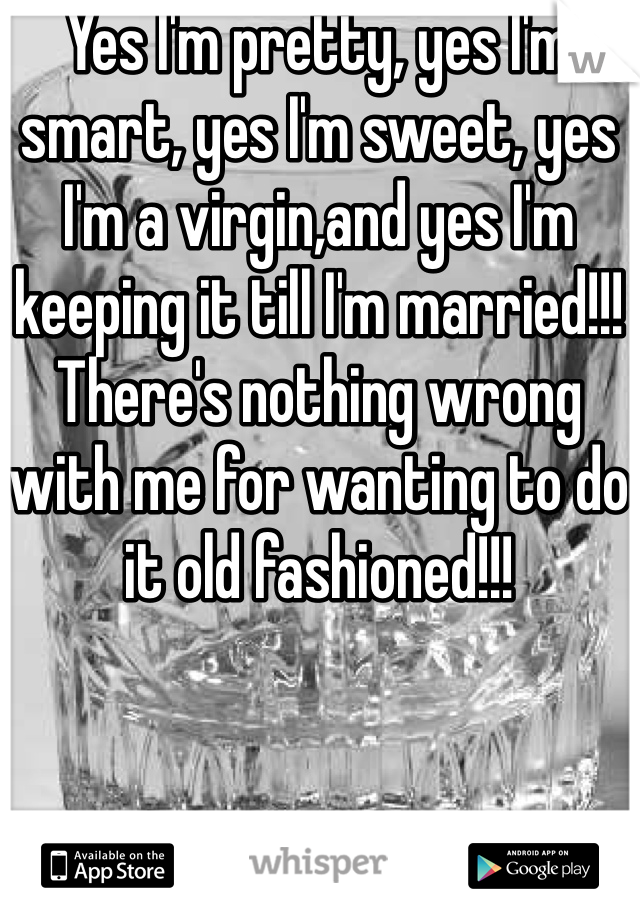 Yes I'm pretty, yes I'm smart, yes I'm sweet, yes I'm a virgin,and yes I'm keeping it till I'm married!!! There's nothing wrong with me for wanting to do it old fashioned!!!