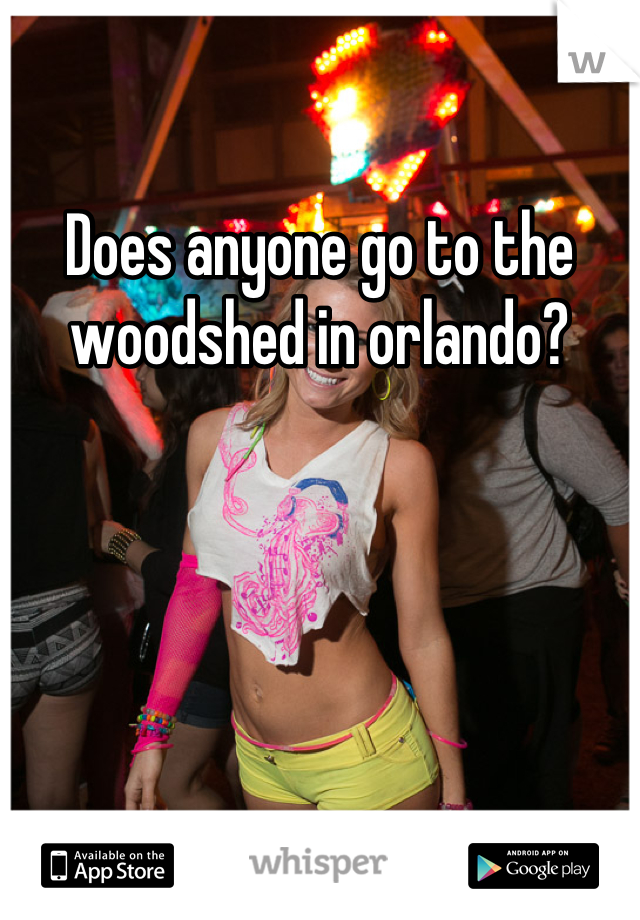 Does anyone go to the woodshed in orlando?