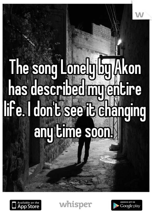 The song Lonely by Akon has described my entire life. I don't see it changing any time soon.
