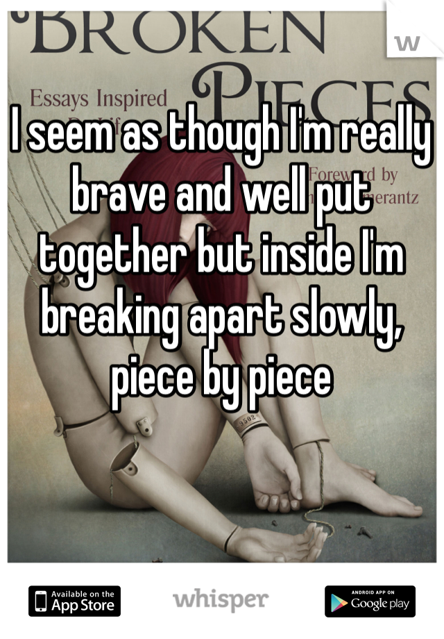 I seem as though I'm really brave and well put together but inside I'm breaking apart slowly, piece by piece