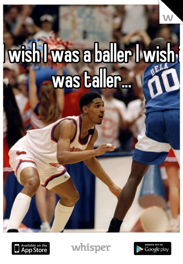 I wish I was a baller I wish i was taller...