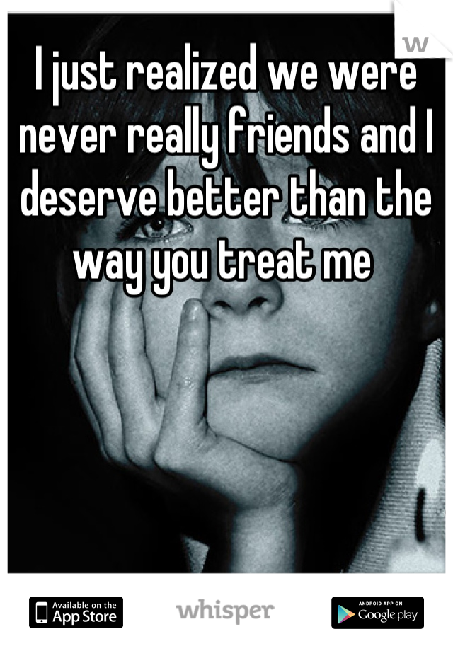 I just realized we were never really friends and I deserve better than the way you treat me