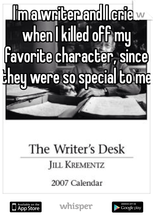 I'm a writer and I cried when I killed off my favorite character, since they were so special to me