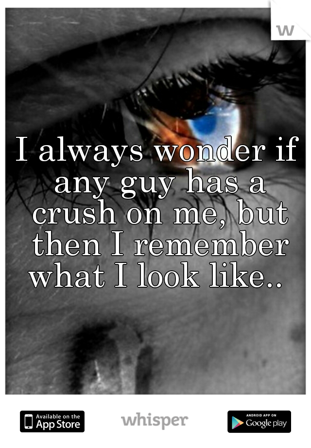 I always wonder if any guy has a crush on me, but then I remember what I look like..
