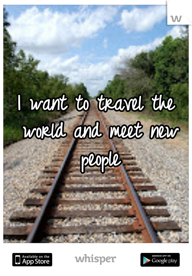 I want to travel the world and meet new people