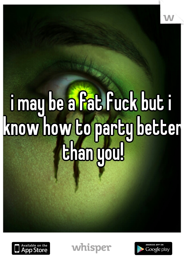 i may be a fat fuck but i know how to party better than you!