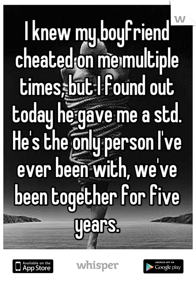 I knew my boyfriend cheated on me multiple times, but I found out today he gave me a std. He's the only person I've ever been with, we've been together for five years.