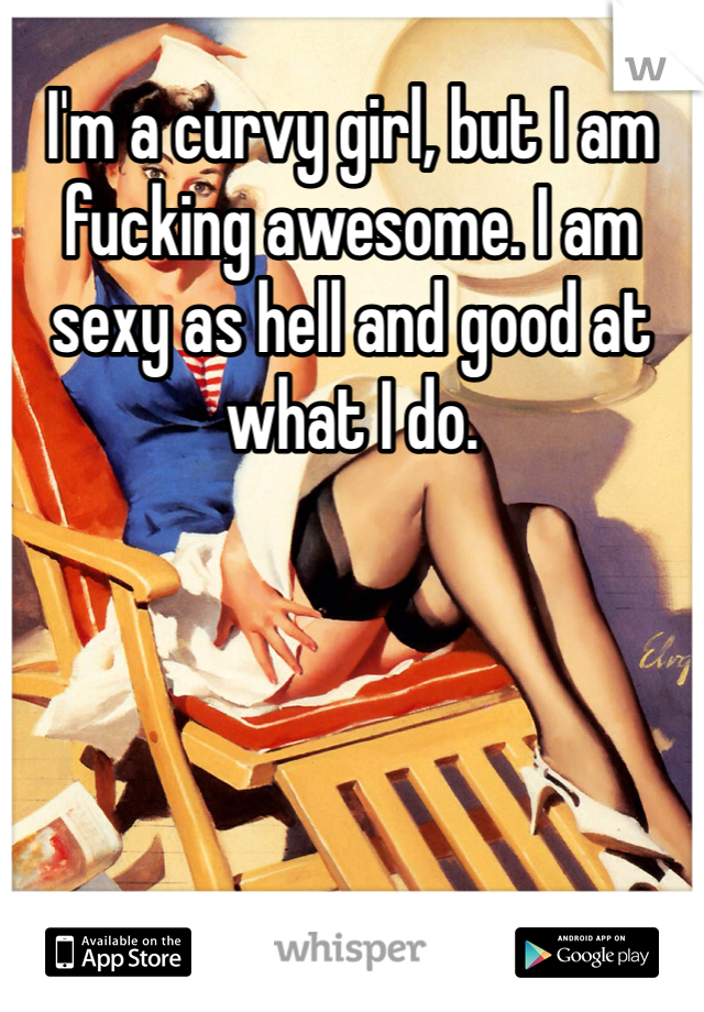 I'm a curvy girl, but I am fucking awesome. I am sexy as hell and good at what I do.