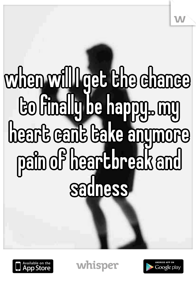 when will I get the chance to finally be happy.. my heart cant take anymore pain of heartbreak and sadness