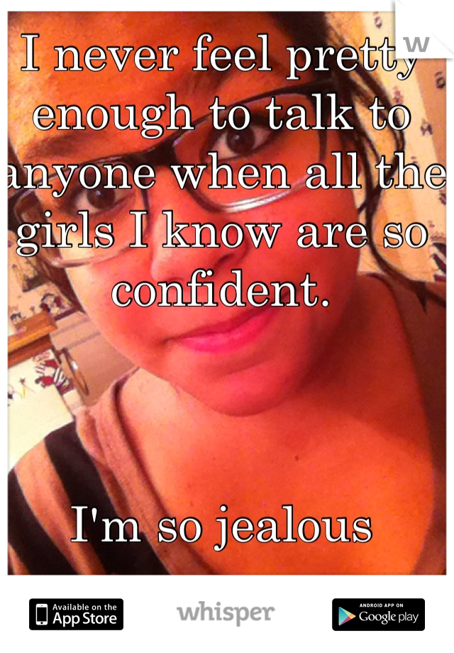 I never feel pretty enough to talk to anyone when all the girls I know are so confident.     I'm so jealous