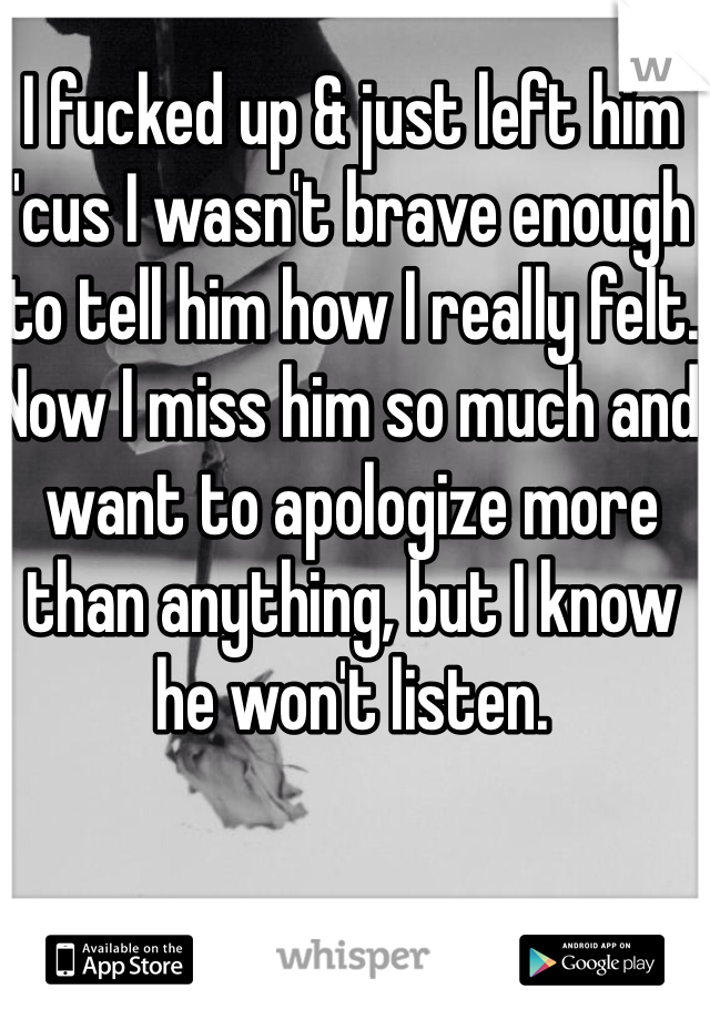 I fucked up & just left him 'cus I wasn't brave enough to tell him how I really felt. Now I miss him so much and want to apologize more than anything, but I know he won't listen.