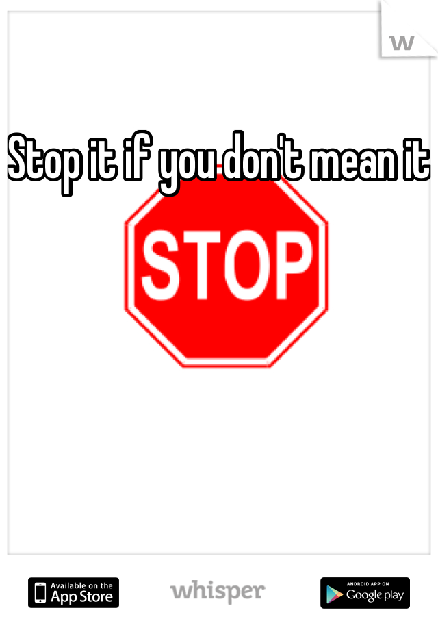 Stop it if you don't mean it