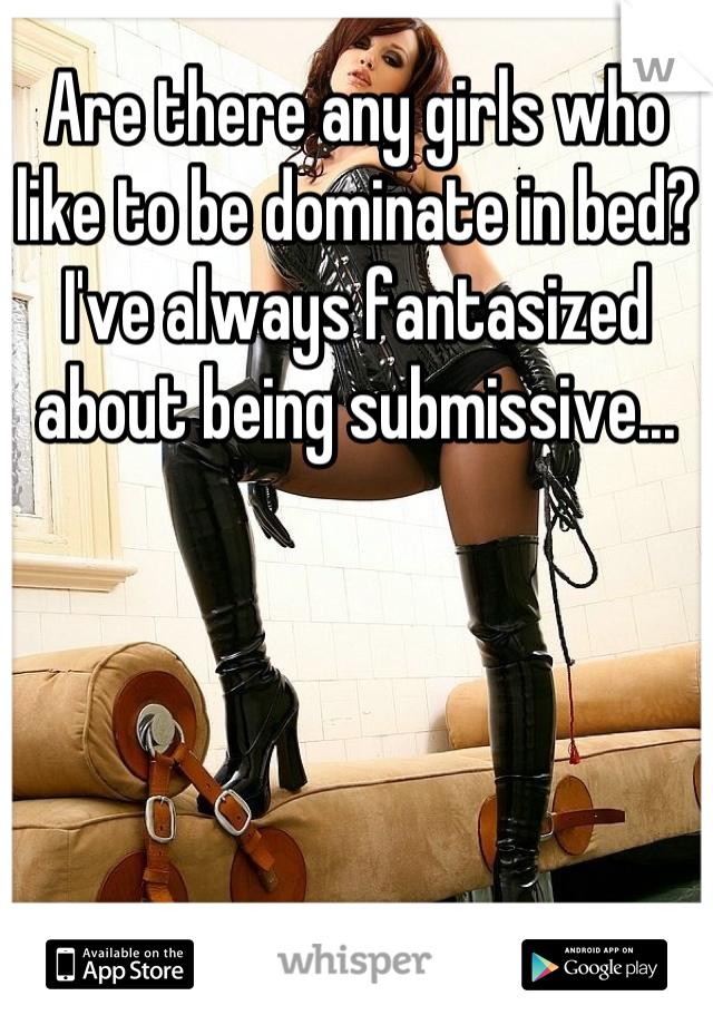 Are there any girls who like to be dominate in bed? I've always fantasized about being submissive...
