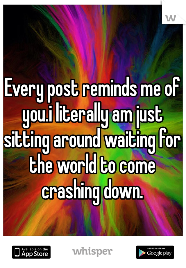Every post reminds me of you.i literally am just sitting around waiting for the world to come crashing down.