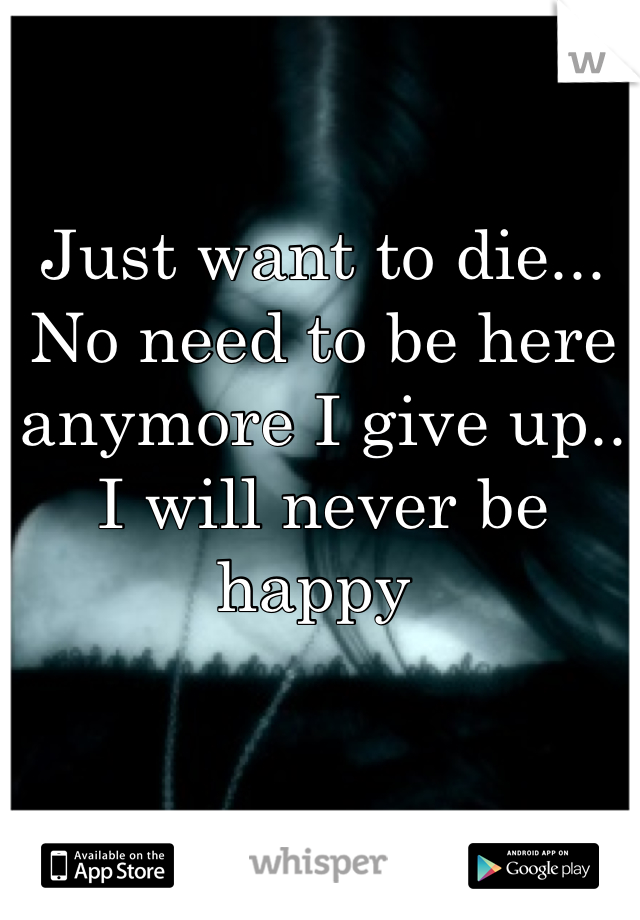 Just want to die... No need to be here anymore I give up.. I will never be happy
