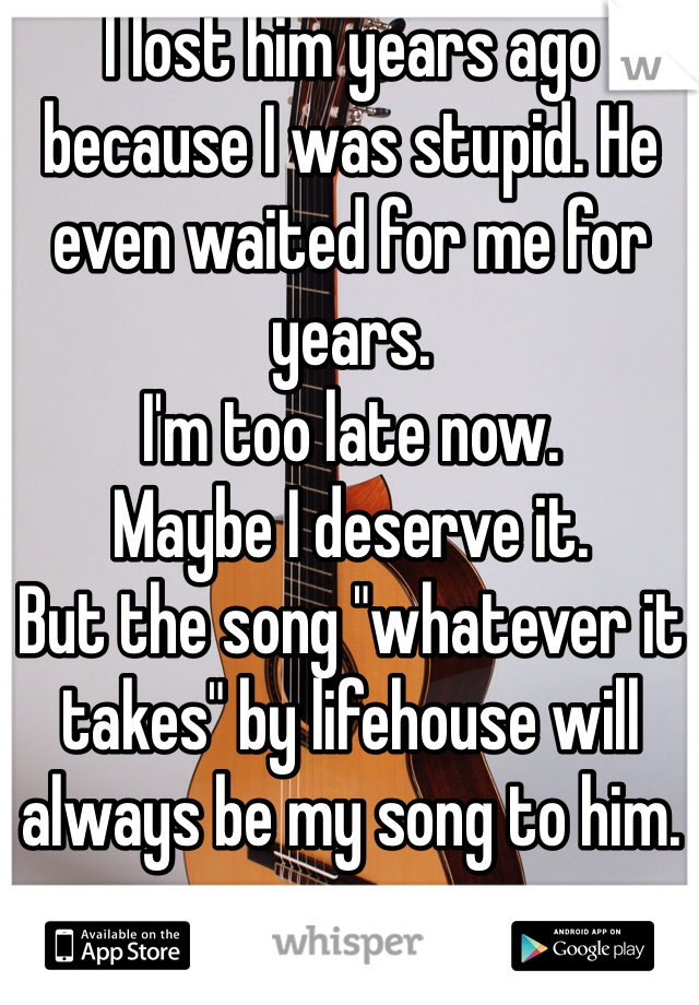 "I lost him years ago because I was stupid. He even waited for me for years.  I'm too late now.  Maybe I deserve it.  But the song ""whatever it takes"" by lifehouse will always be my song to him."