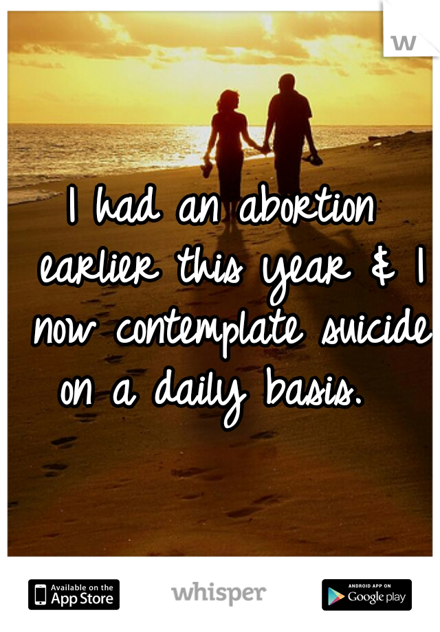 I had an abortion earlier this year & I now contemplate suicide on a daily basis.