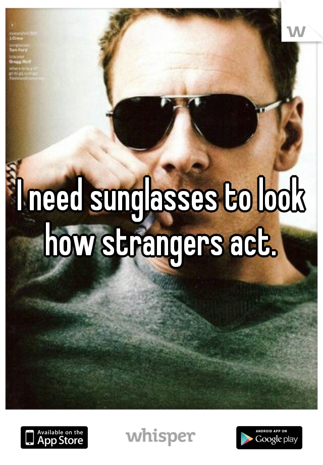 I need sunglasses to look how strangers act.