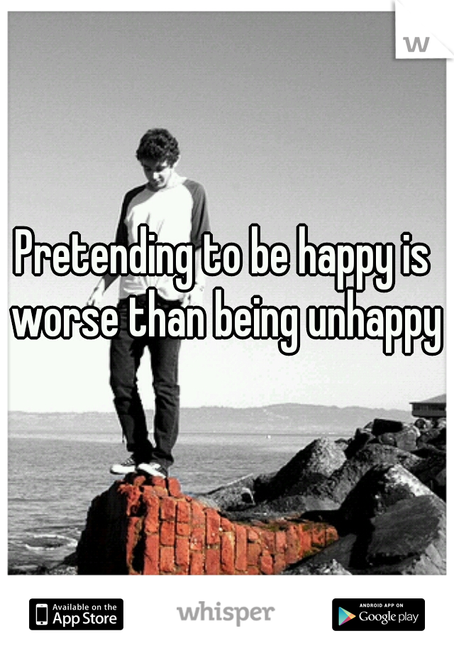 Pretending to be happy is worse than being unhappy