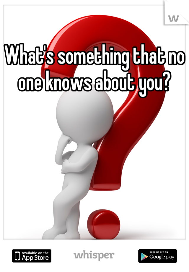 What's something that no one knows about you?