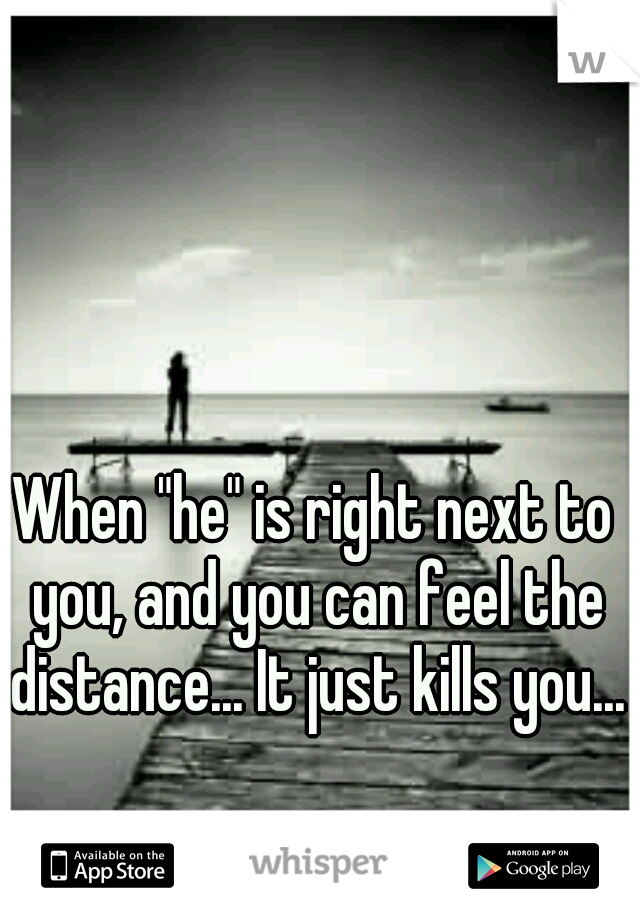 """When """"he"""" is right next to you, and you can feel the distance... It just kills you..."""