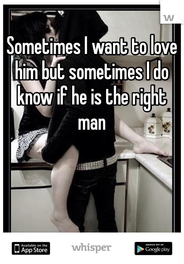 Sometimes I want to love him but sometimes I do know if he is the right man