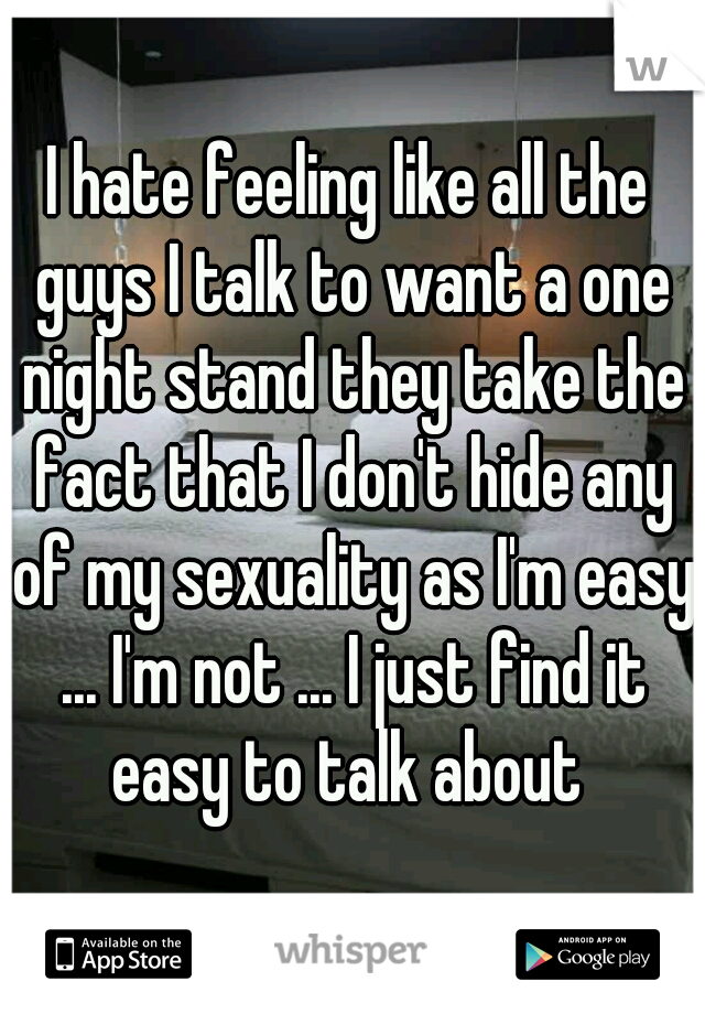 I hate feeling like all the guys I talk to want a one night stand they take the fact that I don't hide any of my sexuality as I'm easy ... I'm not ... I just find it easy to talk about
