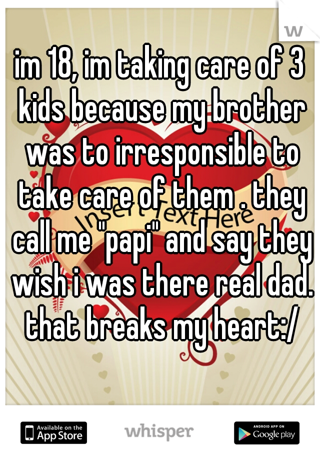 "im 18, im taking care of 3 kids because my brother was to irresponsible to take care of them . they call me ""papi"" and say they wish i was there real dad. that breaks my heart:/"