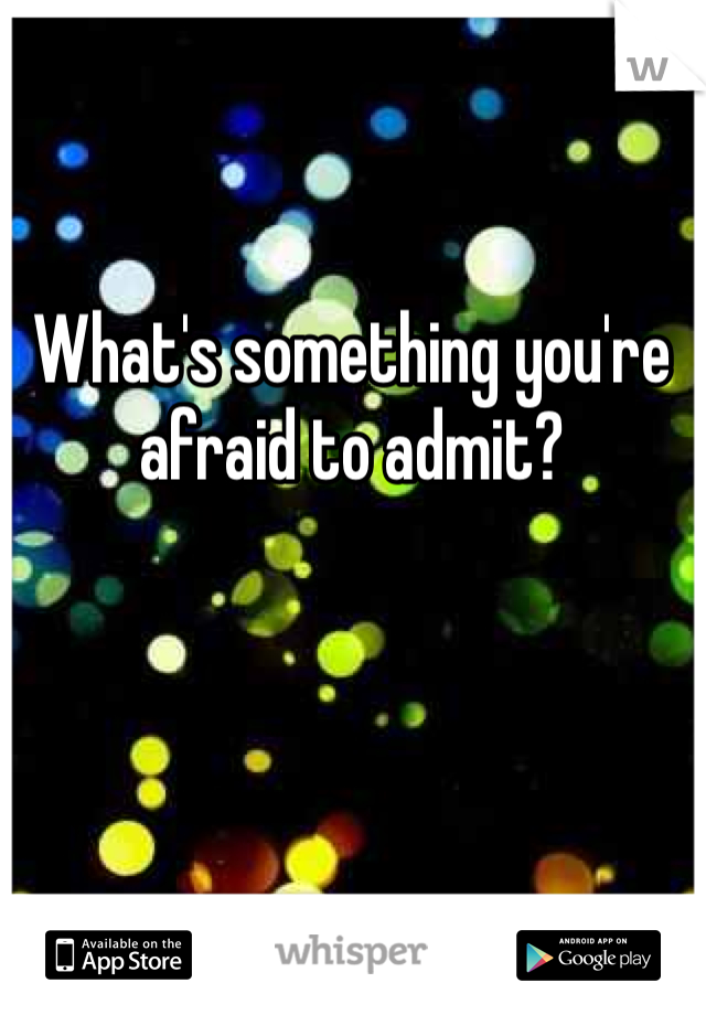 What's something you're afraid to admit?