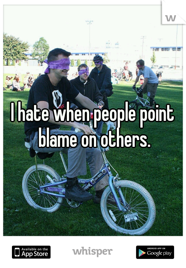 I hate when people point blame on others.