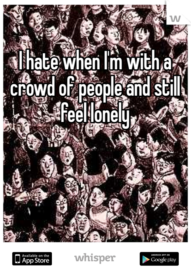 I hate when I'm with a crowd of people and still feel lonely