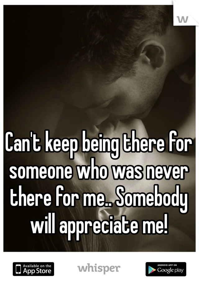 Can't keep being there for someone who was never there for me.. Somebody will appreciate me!