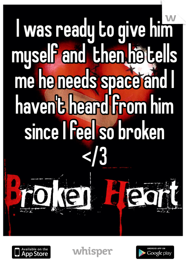 I was ready to give him myself and  then he tells me he needs space and I haven't heard from him since I feel so broken </3