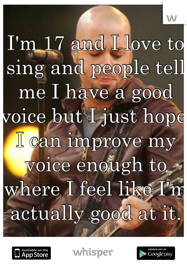 I'm 17 and I love to sing and people tell me I have a good voice but I just hope I can improve my voice enough to where I feel like I'm actually good at it.