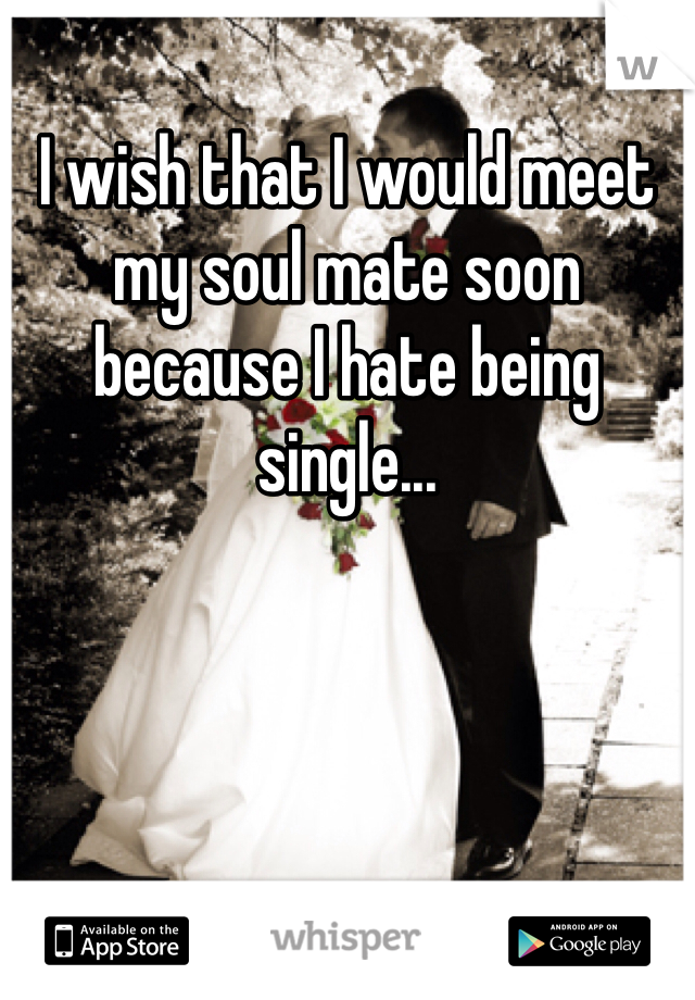 I wish that I would meet my soul mate soon because I hate being single...