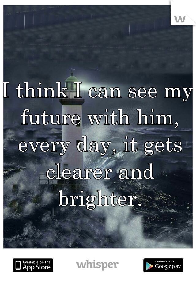 I think I can see my future with him, every day, it gets clearer and brighter.
