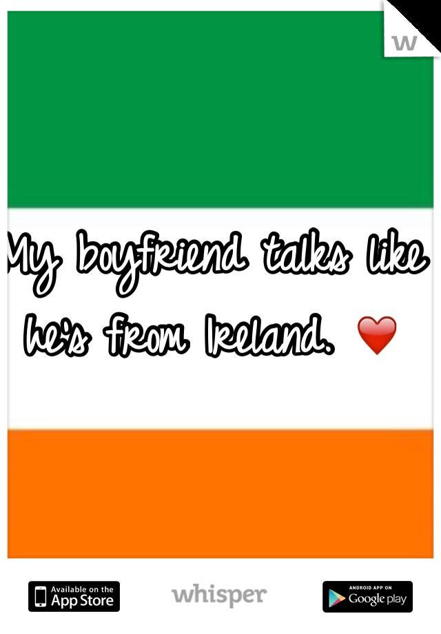 My boyfriend talks like he's from Ireland. ❤️