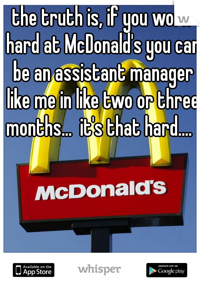 the truth is, if you work hard at McDonald's you can be an assistant manager like me in like two or three months...  it's that hard....