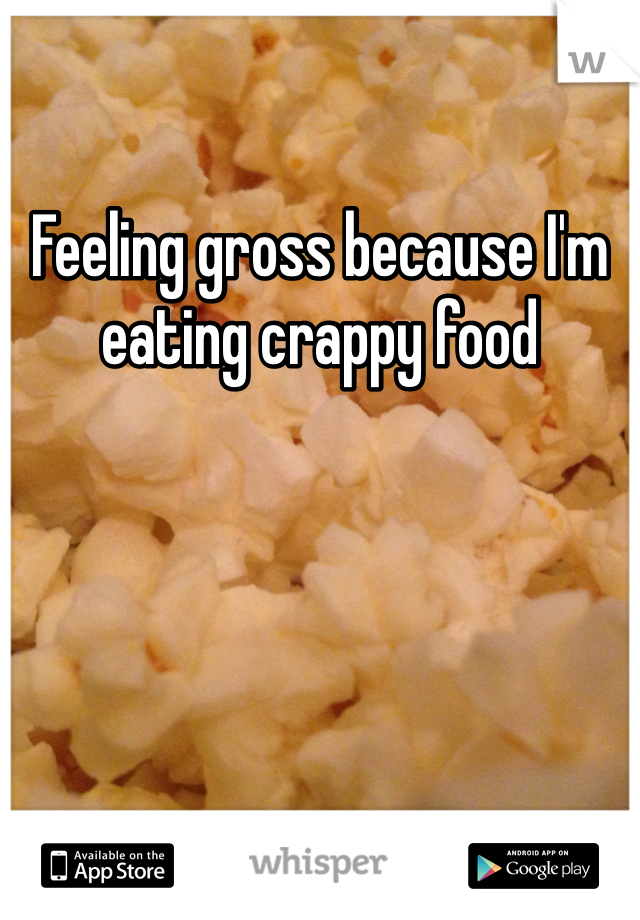 Feeling gross because I'm eating crappy food