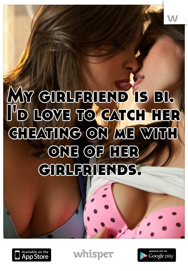 My girlfriend is bi. I'd love to catch her cheating on me with one of her girlfriends.