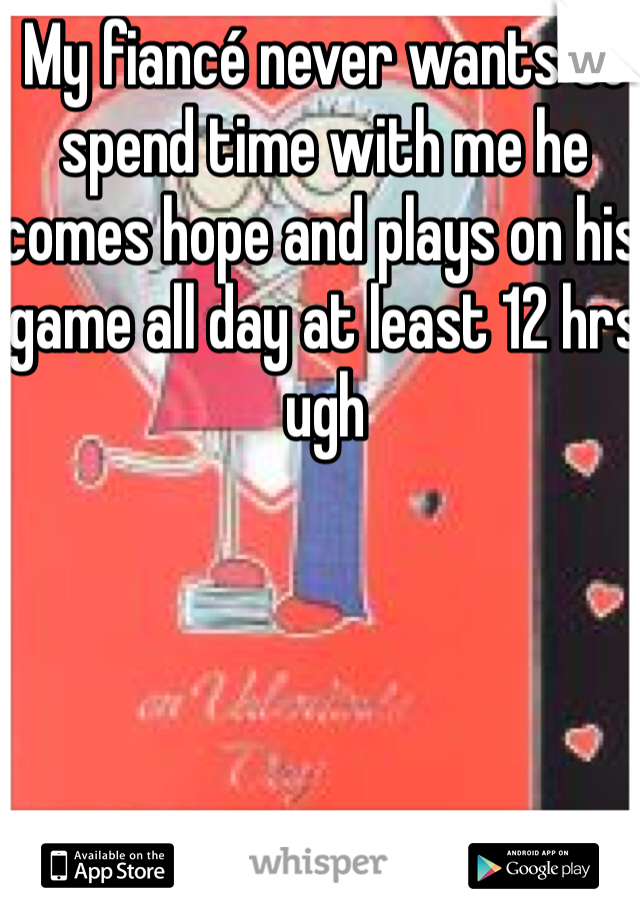 My fiancé never wants to spend time with me he comes hope and plays on his game all day at least 12 hrs ugh