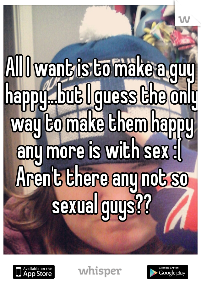 All I want is to make a guy happy...but I guess the only way to make them happy any more is with sex :(  Aren't there any not so sexual guys??