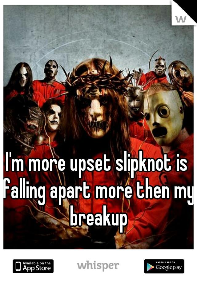 I'm more upset slipknot is falling apart more then my breakup