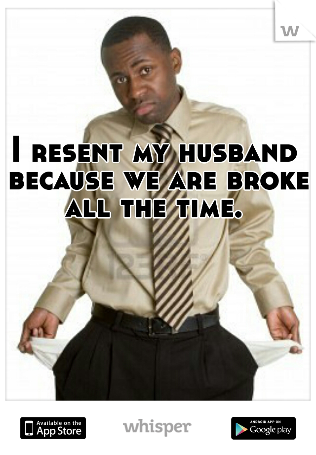 I resent my husband because we are broke all the time.
