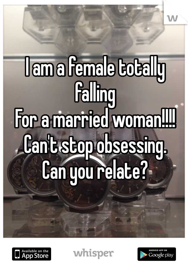 I am a female totally falling  For a married woman!!!! Can't stop obsessing.  Can you relate?