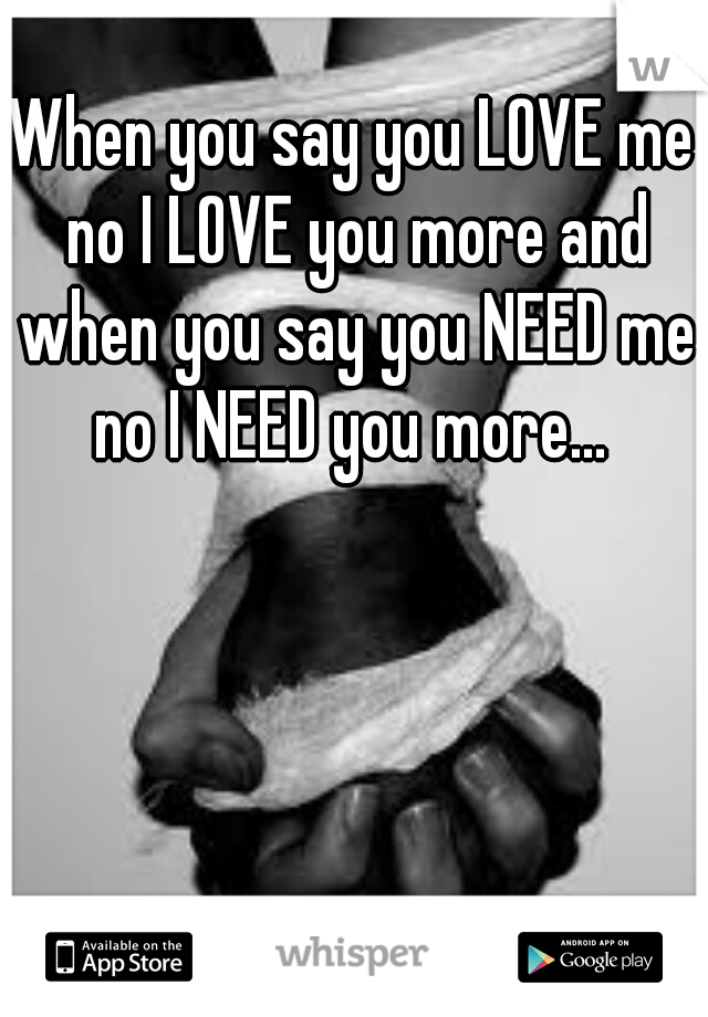 When you say you LOVE me no I LOVE you more and when you say you NEED me no I NEED you more...