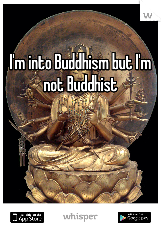 I'm into Buddhism but I'm not Buddhist