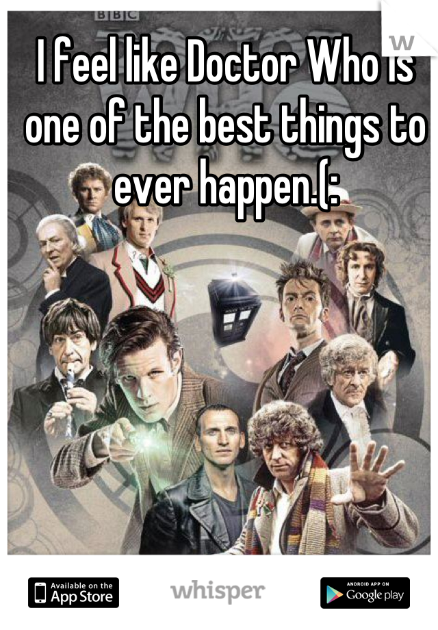 I feel like Doctor Who is one of the best things to ever happen.(: